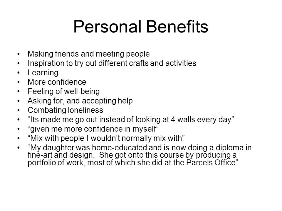 Personal Benefits Making friends and meeting people Inspiration to try out different crafts and activities Learning More confidence Feeling of well-being Asking for, and accepting help Combating loneliness Its made me go out instead of looking at 4 walls every day given me more confidence in myself Mix with people I wouldnt normally mix with My daughter was home-educated and is now doing a diploma in fine-art and design.
