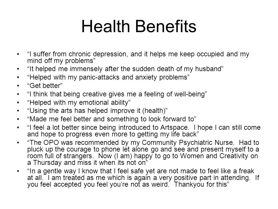 Health Benefits I suffer from chronic depression, and it helps me keep occupied and my mind off my problems It helped me immensely after the sudden death of my husband Helped with my panic-attacks and anxiety problems Get better I think that being creative gives me a feeling of well-being Helped with my emotional ability Using the arts has helped improve it (health) Made me feel better and something to look forward to I feel a lot better since being introduced to Artspace.