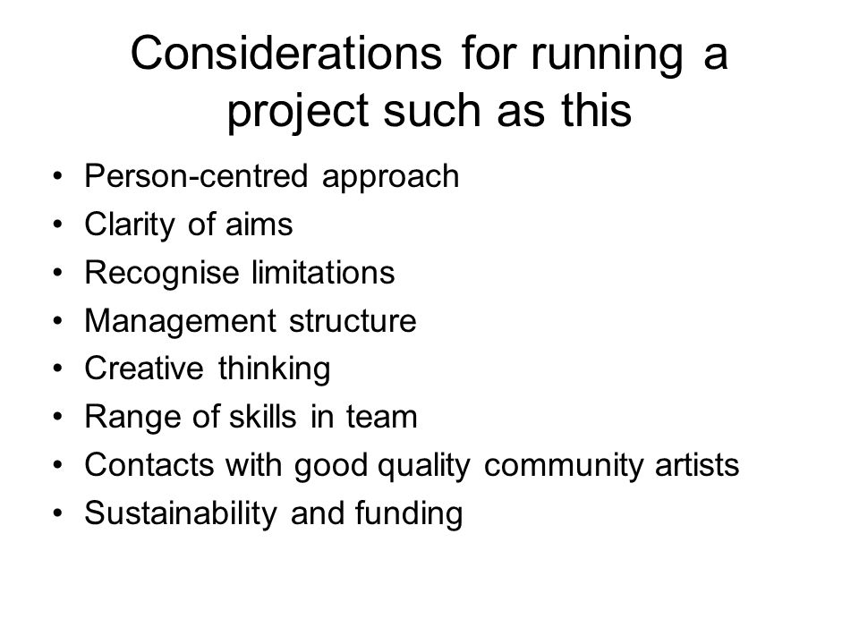 Considerations for running a project such as this Person-centred approach Clarity of aims Recognise limitations Management structure Creative thinking Range of skills in team Contacts with good quality community artists Sustainability and funding