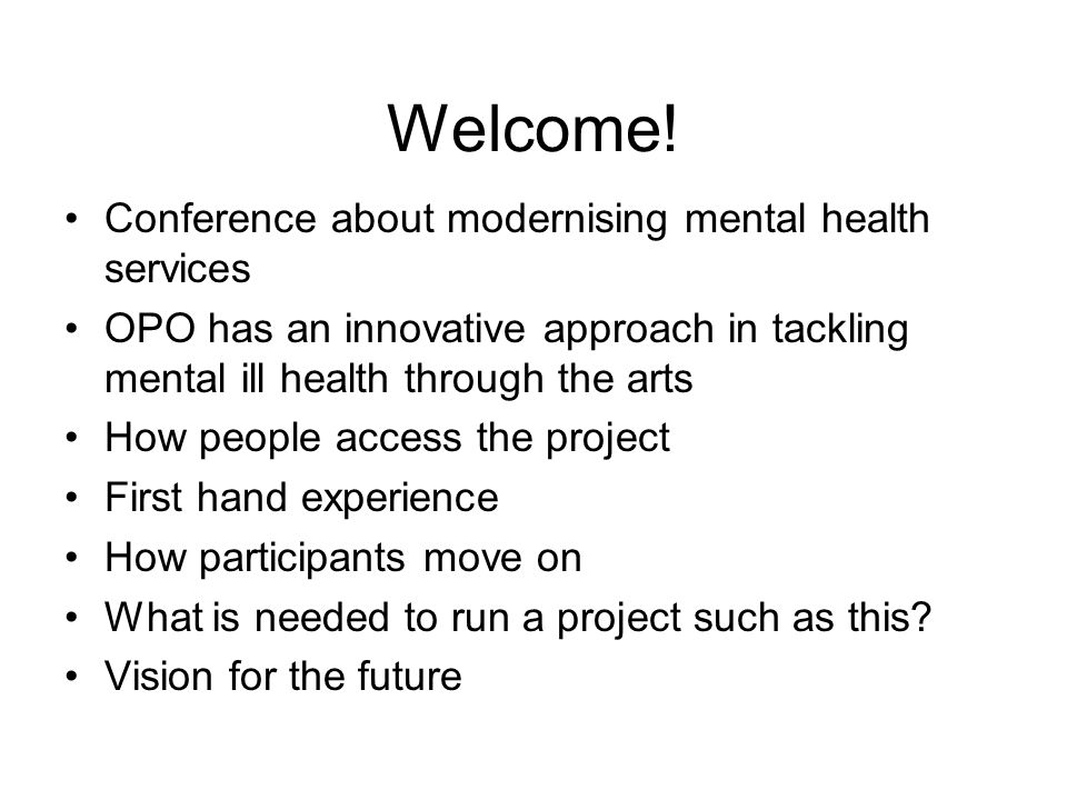 Welcome! Conference about modernising mental health services OPO has an innovative approach in tackling mental ill health through the arts How people