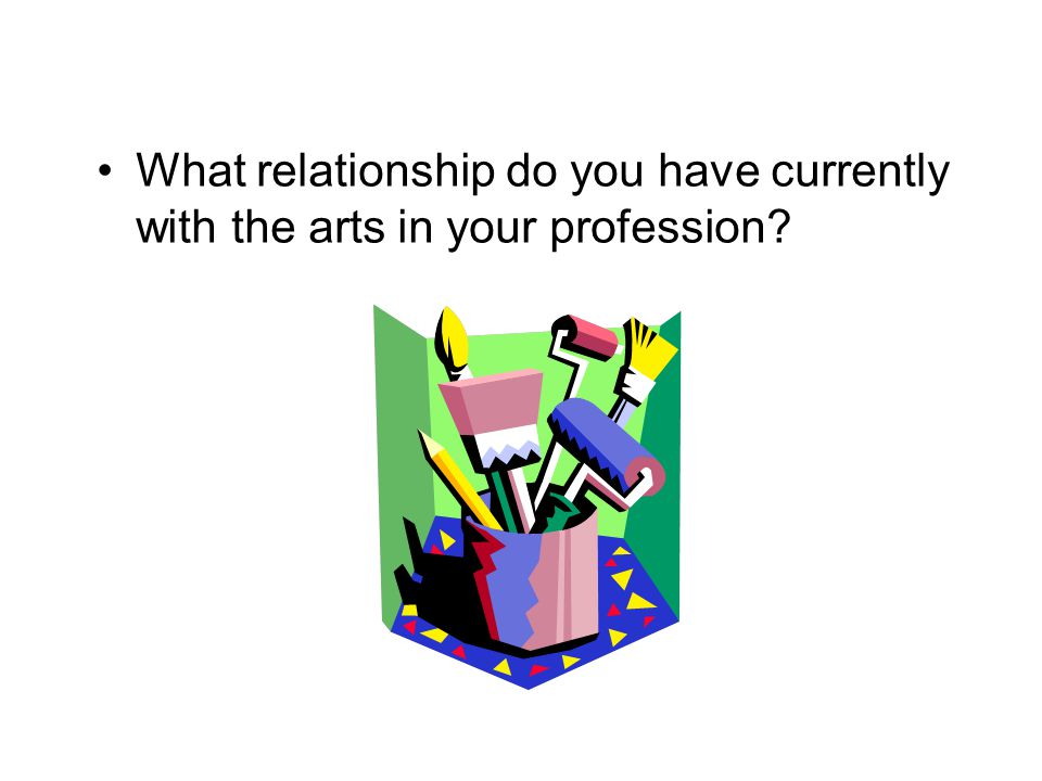 What relationship do you have currently with the arts in your profession
