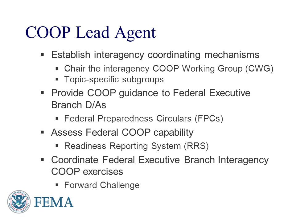 COOP Lead Agent Establish interagency coordinating mechanisms Chair the interagency COOP Working Group (CWG) Topic-specific subgroups Provide COOP gui