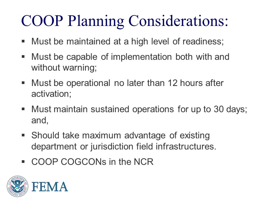 COOP Planning Considerations: Must be maintained at a high level of readiness; Must be capable of implementation both with and without warning; Must b