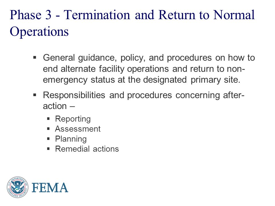 Phase 3 - Termination and Return to Normal Operations General guidance, policy, and procedures on how to end alternate facility operations and return