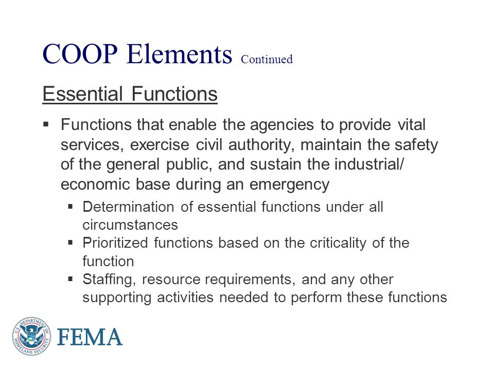 COOP Elements Continued Essential Functions Functions that enable the agencies to provide vital services, exercise civil authority, maintain the safet