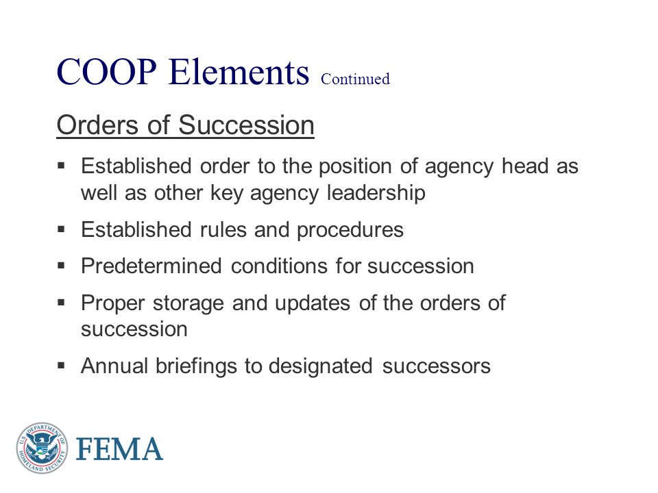 COOP Elements Continued Orders of Succession Established order to the position of agency head as well as other key agency leadership Established rules