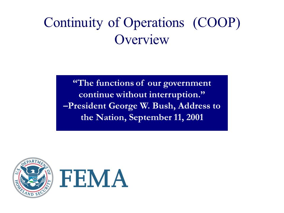 Continuity of Operations (COOP) Overview The functions of our government continue without interruption. –President George W. Bush, Address to the Nati