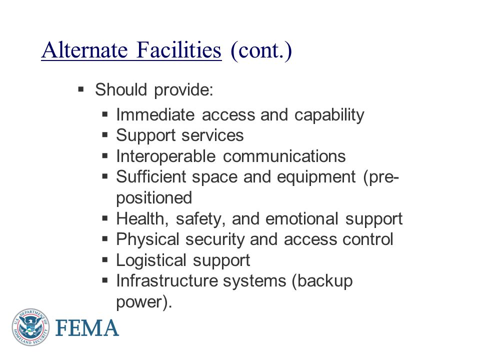 Alternate Facilities (cont.) Should provide: Immediate access and capability Support services Interoperable communications Sufficient space and equipm