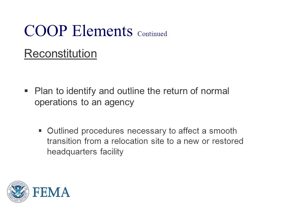 COOP Elements Continued Reconstitution Plan to identify and outline the return of normal operations to an agency Outlined procedures necessary to affe