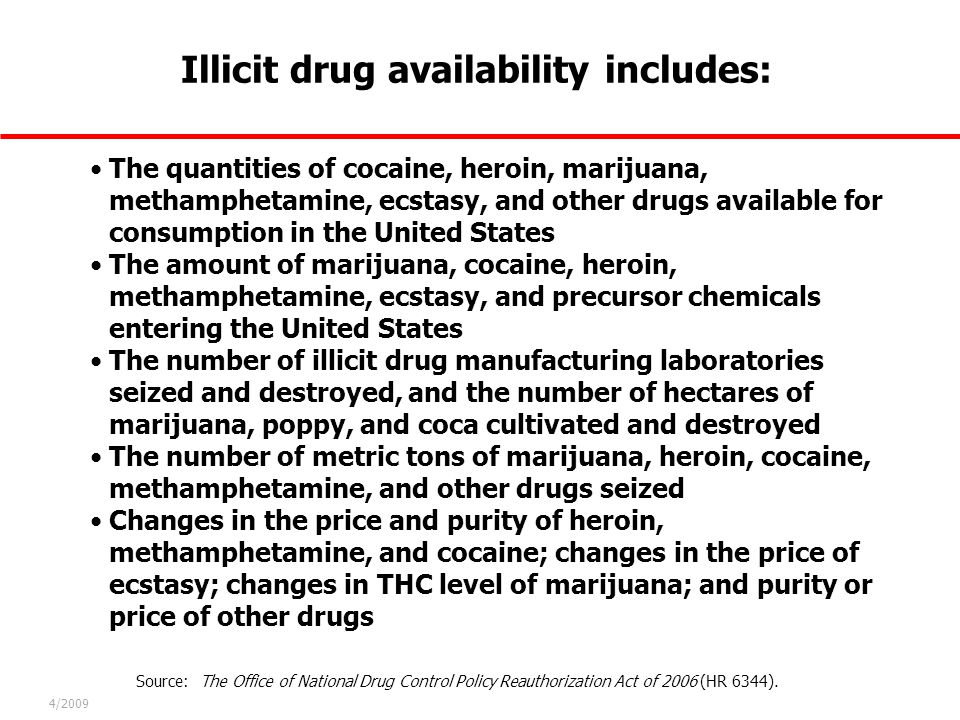 Illicit drug availability includes: 4/2009 Source: The Office of National Drug Control Policy Reauthorization Act of 2006 (HR 6344). The quantities of