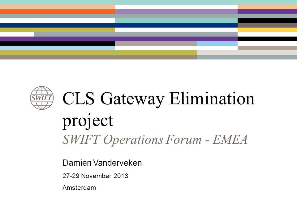 CLS Gateway Elimination project SWIFT Operations Forum - EMEA Damien Vanderveken 27-29 November 2013 Amsterdam