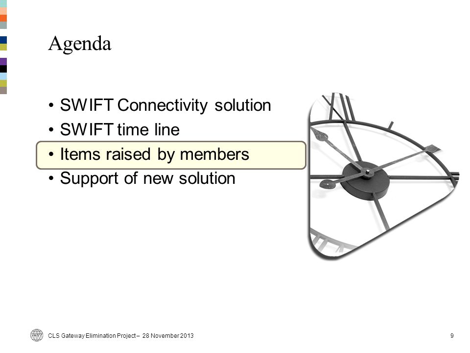 CLS Gateway Elimination Project – 28 November 20139 Agenda SWIFT Connectivity solution SWIFT time line Items raised by members Support of new solution