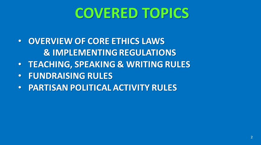 COVERED TOPICS OVERVIEW OF CORE ETHICS LAWS & IMPLEMENTING REGULATIONS OVERVIEW OF CORE ETHICS LAWS & IMPLEMENTING REGULATIONS TEACHING, SPEAKING & WR