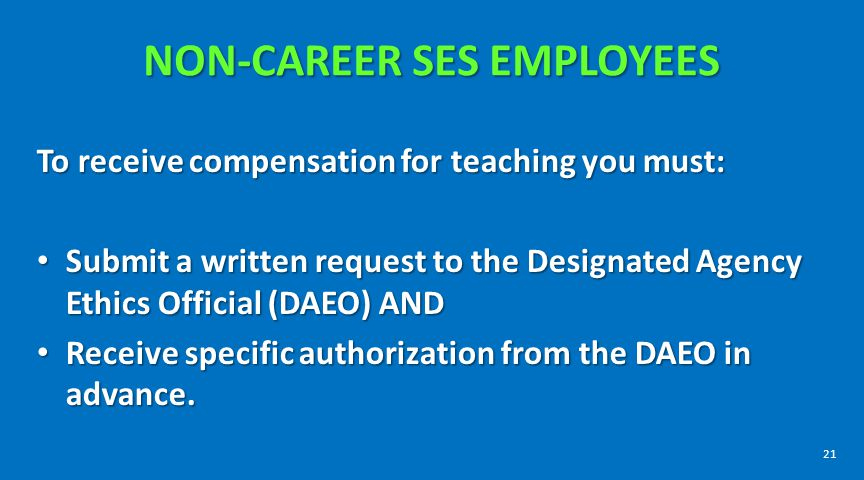 NON-CAREER SES EMPLOYEES To receive compensation for teaching you must: Submit a written request to the Designated Agency Ethics Official (DAEO) AND S