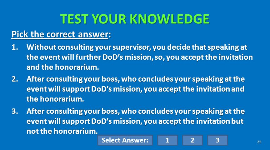 TEST YOUR KNOWLEDGE Pick the correct answer: 1.Without consulting your supervisor, you decide that speaking at the event will further DoDs mission, so