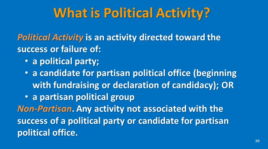 39 What is Political Activity? Political Activity is an activity directed toward the success or failure of: a political party; a political party; a ca