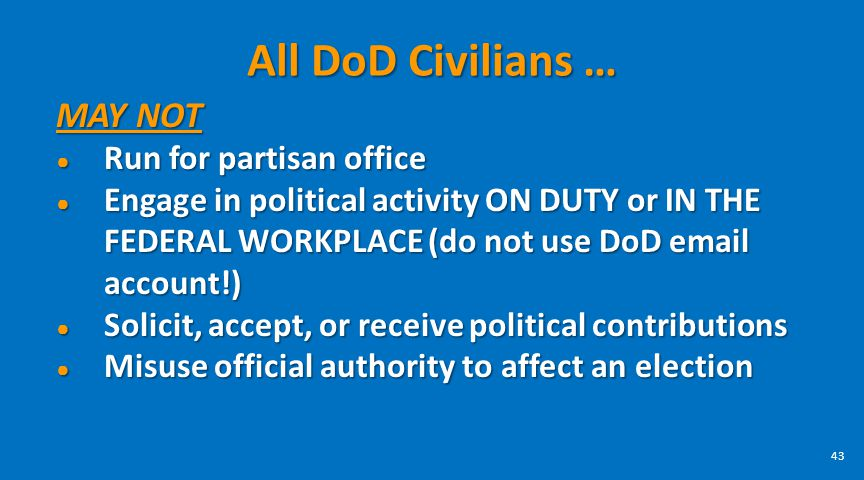 All DoD Civilians … MAY NOT Run for partisan office Run for partisan office Engage in political activity ON DUTY or IN THE FEDERAL WORKPLACE (do not u