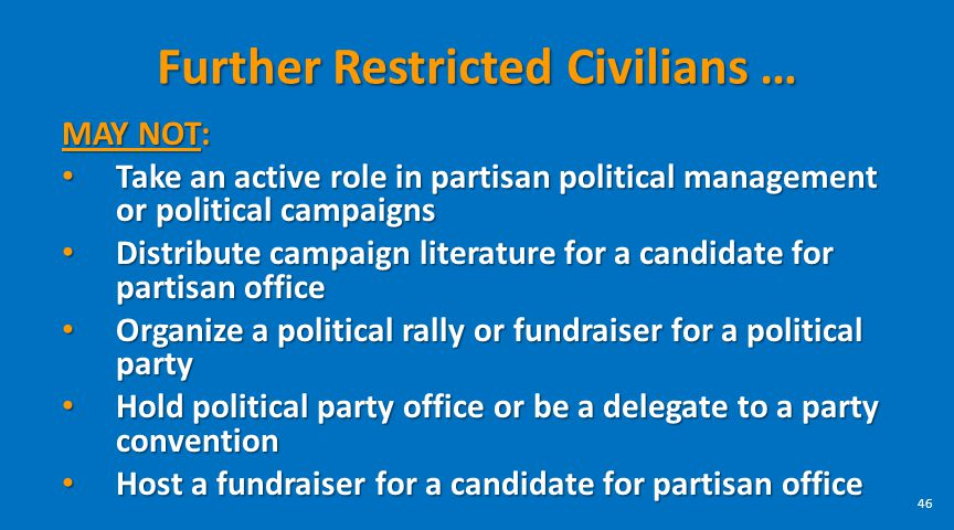 Further Restricted Civilians … MAY NOT: Take an active role in partisan political management or political campaigns Take an active role in partisan po