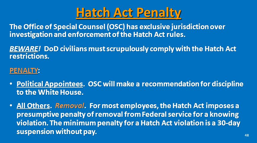 48 Hatch Act Penalty The Office of Special Counsel (OSC) has exclusive jurisdiction over investigation and enforcement of the Hatch Act rules. BEWARE!
