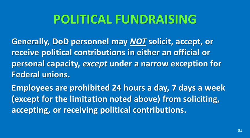POLITICAL FUNDRAISING Generally, DoD personnel may NOT solicit, accept, or receive political contributions in either an official or personal capacity,