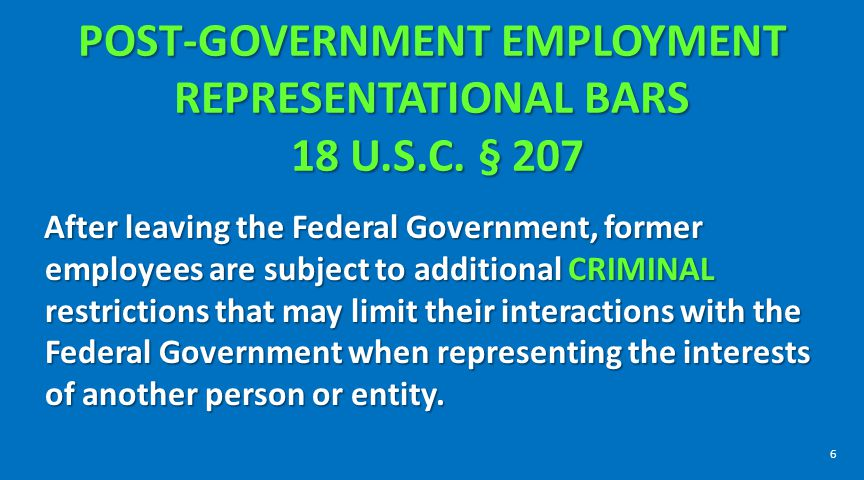 POST-GOVERNMENT EMPLOYMENT REPRESENTATIONAL BARS 18 U.S.C. § 207 POST-GOVERNMENT EMPLOYMENT REPRESENTATIONAL BARS 18 U.S.C. § 207 After leaving the Fe