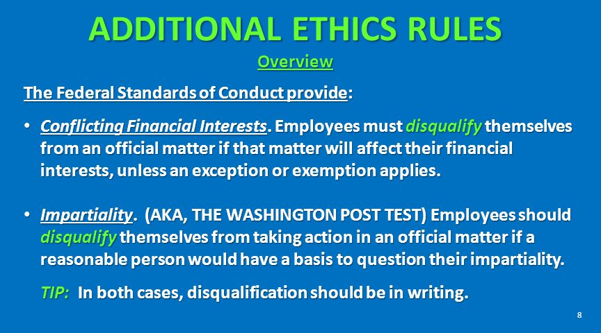 ADDITIONAL ETHICS RULES Overview The Federal Standards of Conduct provide: Conflicting Financial Interests. Employees must disqualify themselves from