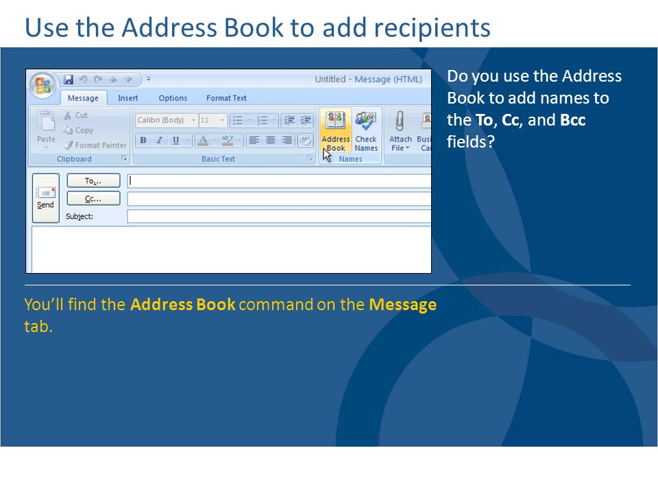 Use the Address Book to add recipients Do you use the Address Book to add names to the To, Cc, and Bcc fields.