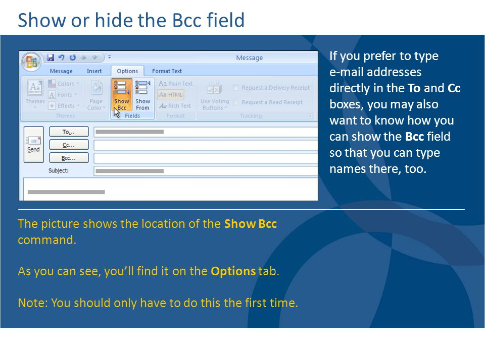 Show or hide the Bcc field If you prefer to type e-mail addresses directly in the To and Cc boxes, you may also want to know how you can show the Bcc field so that you can type names there, too.