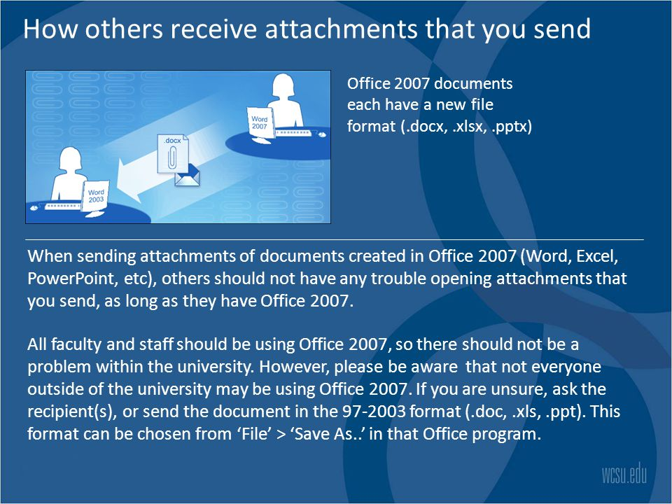 How others receive attachments that you send Office 2007 documents each have a new file format (.docx,.xlsx,.pptx) When sending attachments of documents created in Office 2007 (Word, Excel, PowerPoint, etc), others should not have any trouble opening attachments that you send, as long as they have Office 2007.