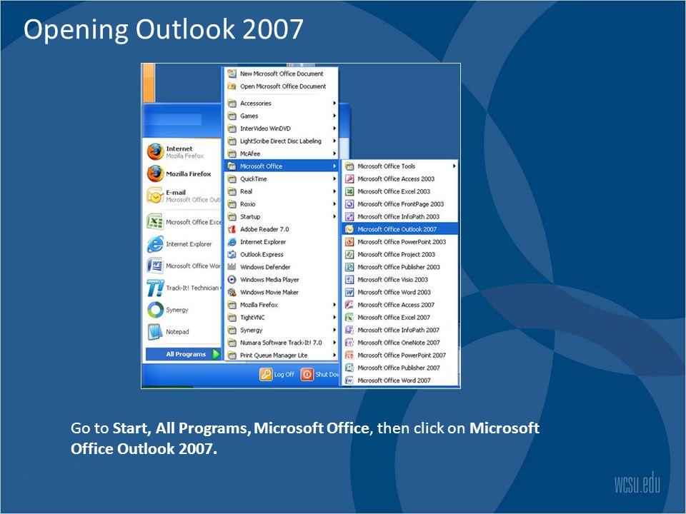 Opening Outlook 2007 Go to Start, All Programs, Microsoft Office, then click on Microsoft Office Outlook 2007.