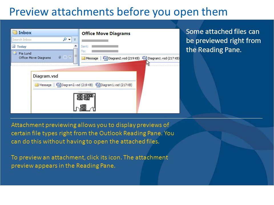 Preview attachments before you open them Some attached files can be previewed right from the Reading Pane.