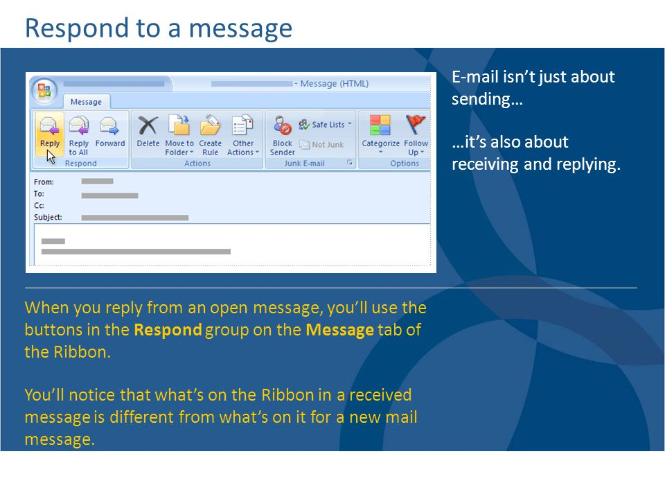 Respond to a message E-mail isnt just about sending… …its also about receiving and replying.