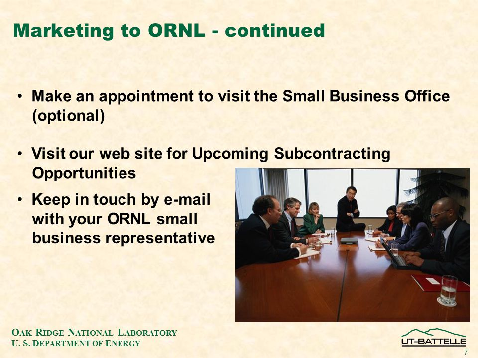 O AK R IDGE N ATIONAL L ABORATORY U. S. D EPARTMENT OF E NERGY 7 Marketing to ORNL - continued Make an appointment to visit the Small Business Office
