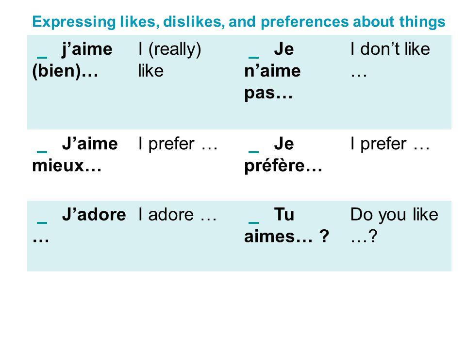 Expressing likes, dislikes, and preferences about things jaime (bien)… I (really) like Je naime pas… I dont like … Jaime mieux… I prefer … Je préfère…
