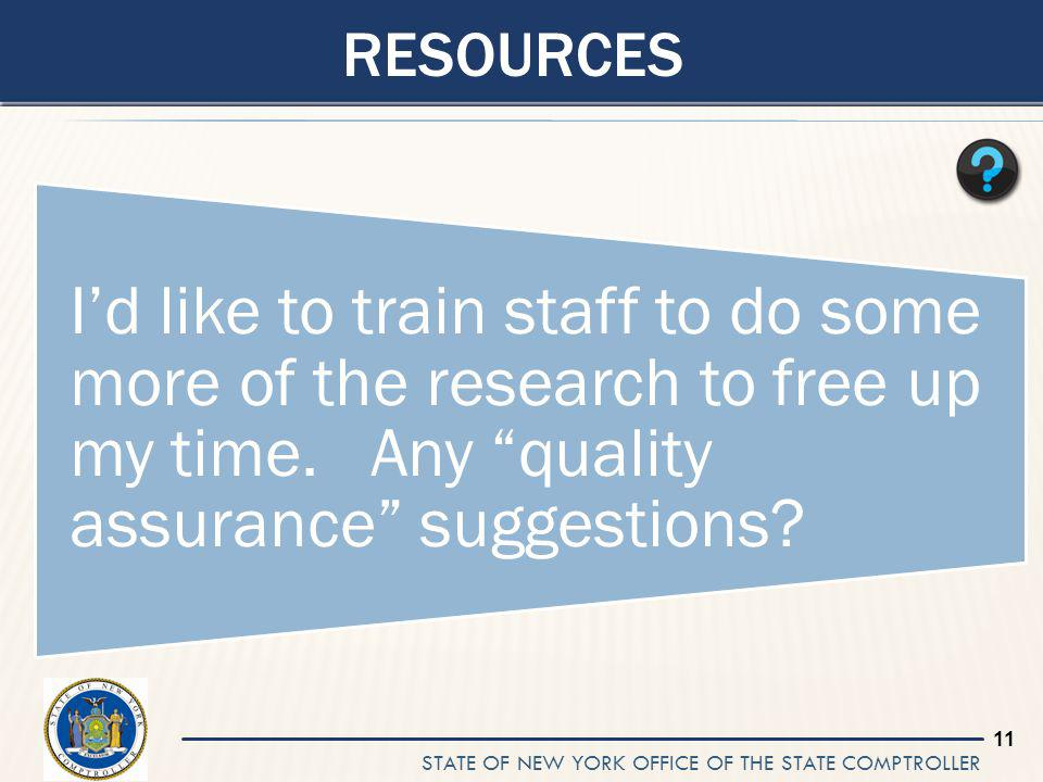 STATE OF NEW YORK OFFICE OF THE STATE COMPTROLLER 11 RESOURCES Id like to train staff to do some more of the research to free up my time.