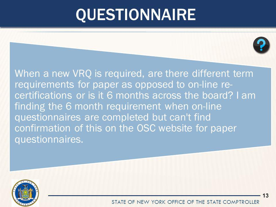 STATE OF NEW YORK OFFICE OF THE STATE COMPTROLLER 13 QUESTIONNAIRE When a new VRQ is required, are there different term requirements for paper as opposed to on-line re- certifications or is it 6 months across the board.