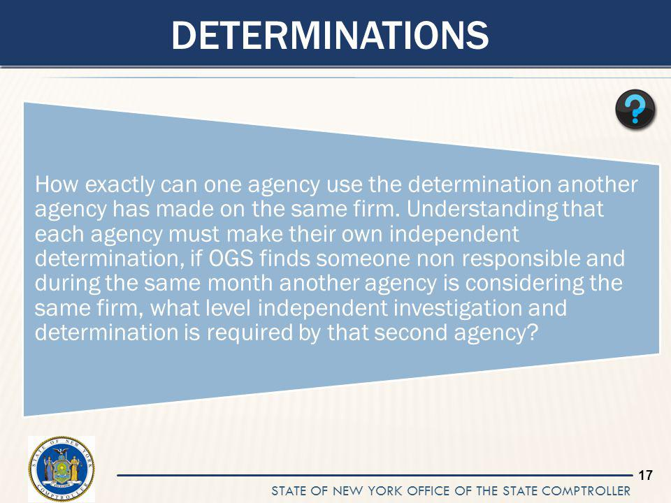 STATE OF NEW YORK OFFICE OF THE STATE COMPTROLLER 17 DETERMINATIONS How exactly can one agency use the determination another agency has made on the same firm.