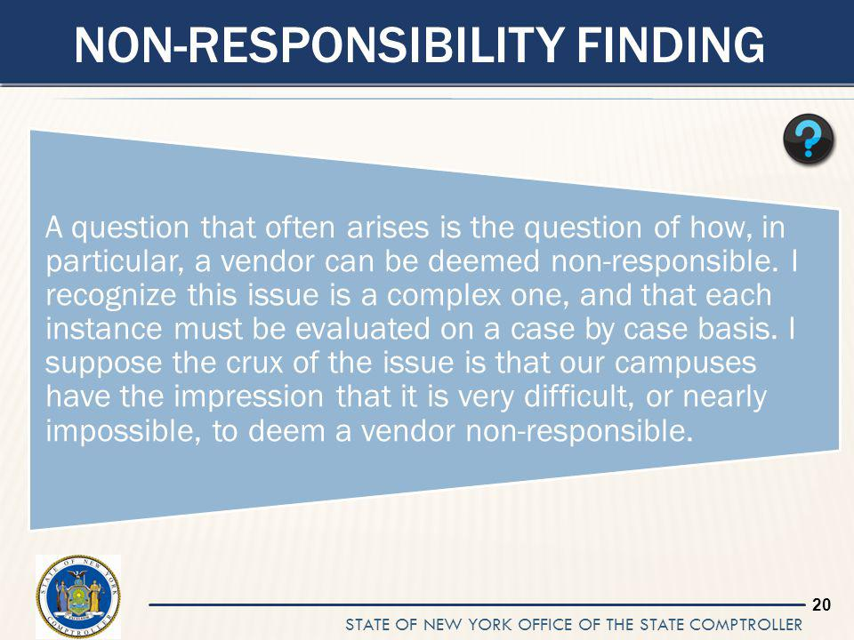 STATE OF NEW YORK OFFICE OF THE STATE COMPTROLLER 20 NON-RESPONSIBILITY FINDING A question that often arises is the question of how, in particular, a vendor can be deemed non-responsible.