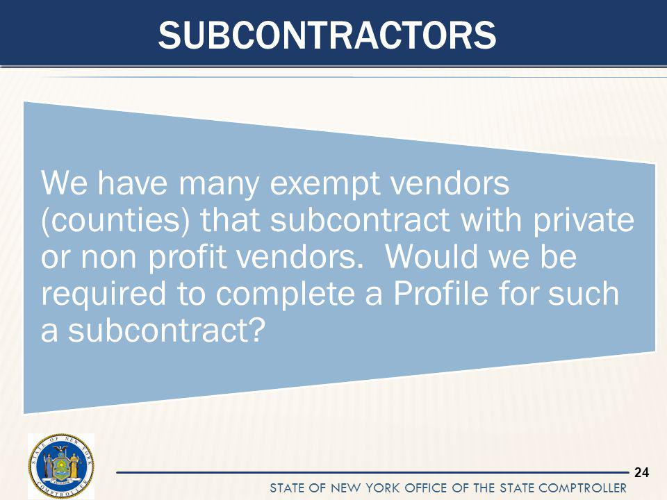 STATE OF NEW YORK OFFICE OF THE STATE COMPTROLLER 24 SUBCONTRACTORS We have many exempt vendors (counties) that subcontract with private or non profit vendors.