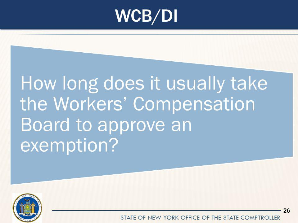STATE OF NEW YORK OFFICE OF THE STATE COMPTROLLER 26 WCB/DI How long does it usually take the Workers Compensation Board to approve an exemption