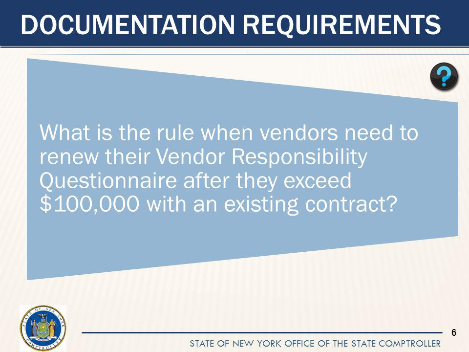 STATE OF NEW YORK OFFICE OF THE STATE COMPTROLLER 6 DOCUMENTATION REQUIREMENTS What is the rule when vendors need to renew their Vendor Responsibility Questionnaire after they exceed $100,000 with an existing contract