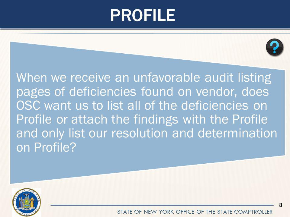 STATE OF NEW YORK OFFICE OF THE STATE COMPTROLLER 8 PROFILE When we receive an unfavorable audit listing pages of deficiencies found on vendor, does OSC want us to list all of the deficiencies on Profile or attach the findings with the Profile and only list our resolution and determination on Profile