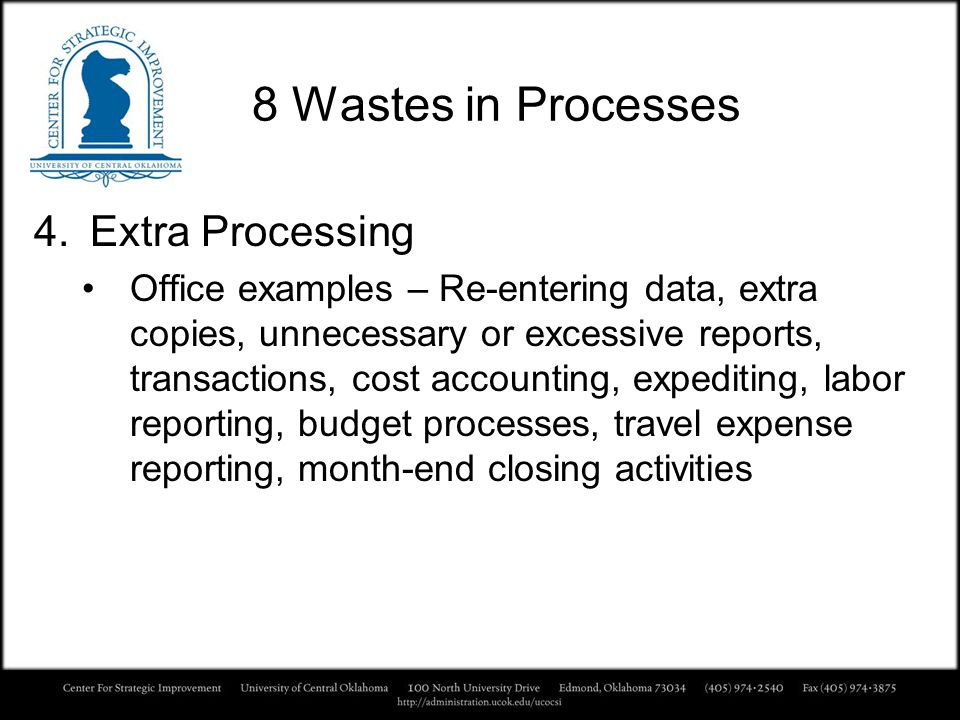 8 Wastes in Processes 4.Extra Processing Office examples – Re-entering data, extra copies, unnecessary or excessive reports, transactions, cost accoun
