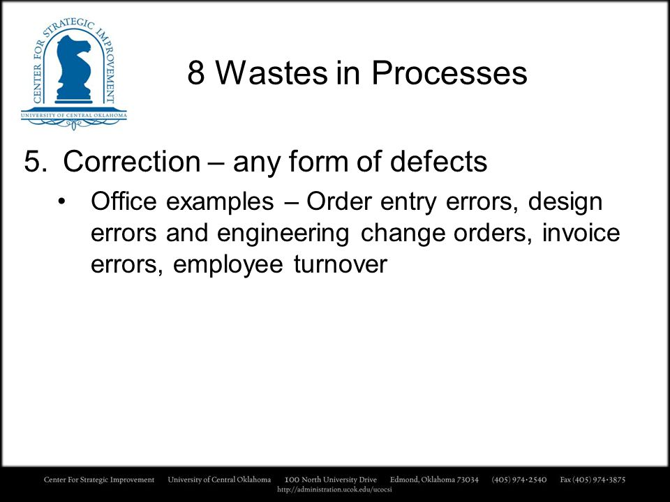 8 Wastes in Processes 5.Correction – any form of defects Office examples – Order entry errors, design errors and engineering change orders, invoice er