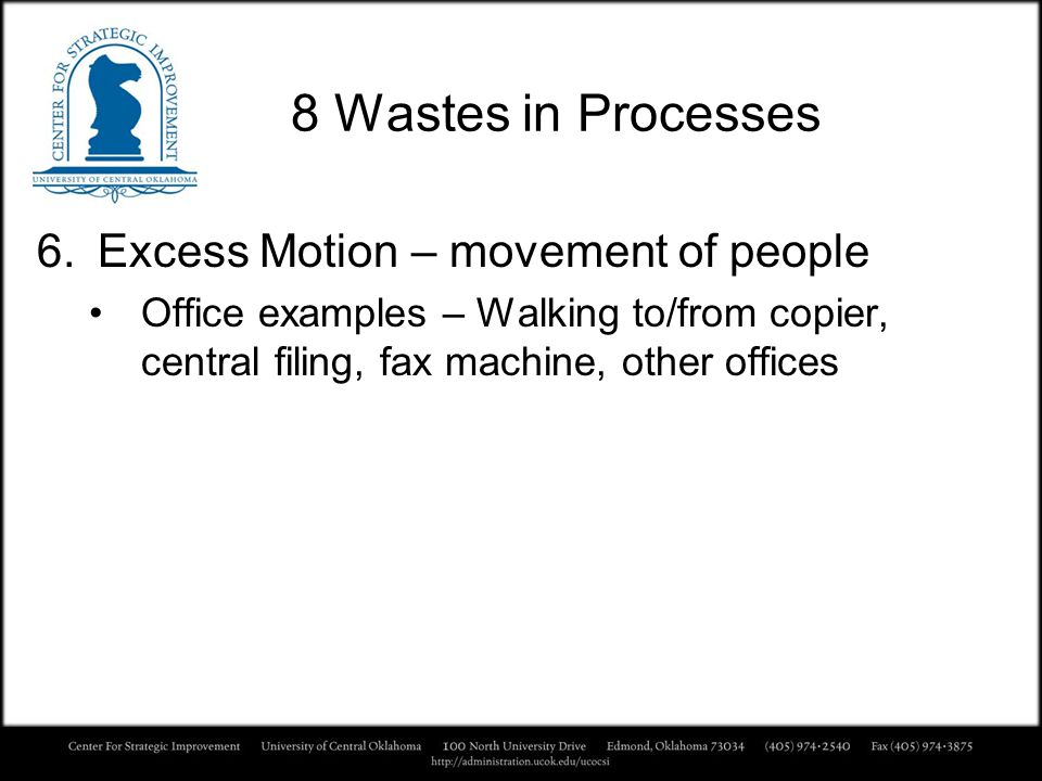 8 Wastes in Processes 6.Excess Motion – movement of people Office examples – Walking to/from copier, central filing, fax machine, other offices