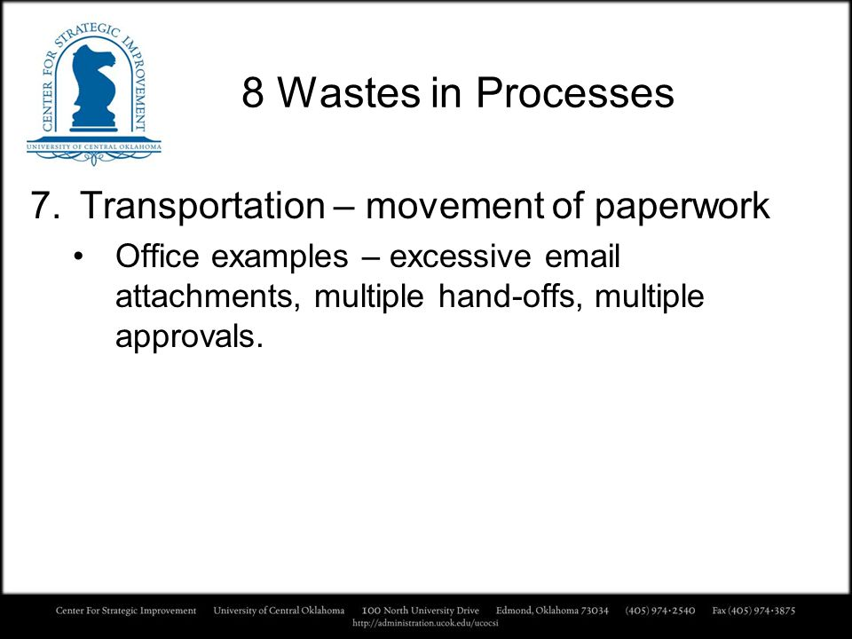 8 Wastes in Processes 7.Transportation – movement of paperwork Office examples – excessive email attachments, multiple hand-offs, multiple approvals.