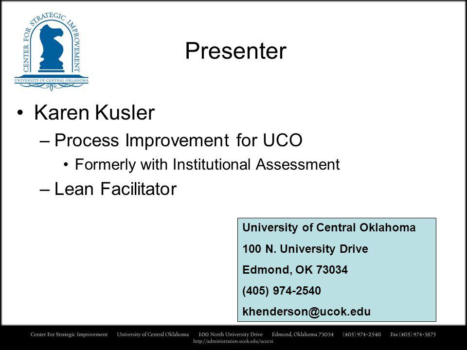 Presenter Karen Kusler –Process Improvement for UCO Formerly with Institutional Assessment –Lean Facilitator University of Central Oklahoma 100 N. Uni
