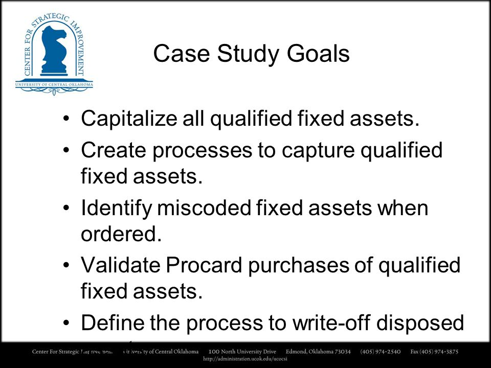 Case Study Goals Capitalize all qualified fixed assets. Create processes to capture qualified fixed assets. Identify miscoded fixed assets when ordere