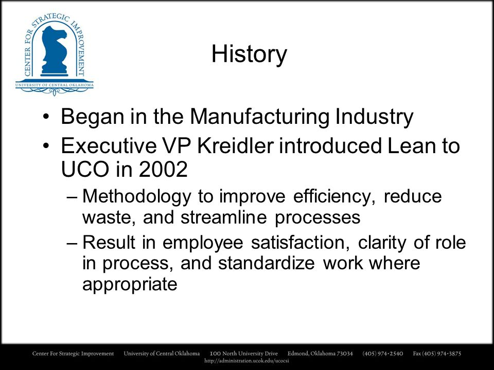 History Began in the Manufacturing Industry Executive VP Kreidler introduced Lean to UCO in 2002 –Methodology to improve efficiency, reduce waste, and