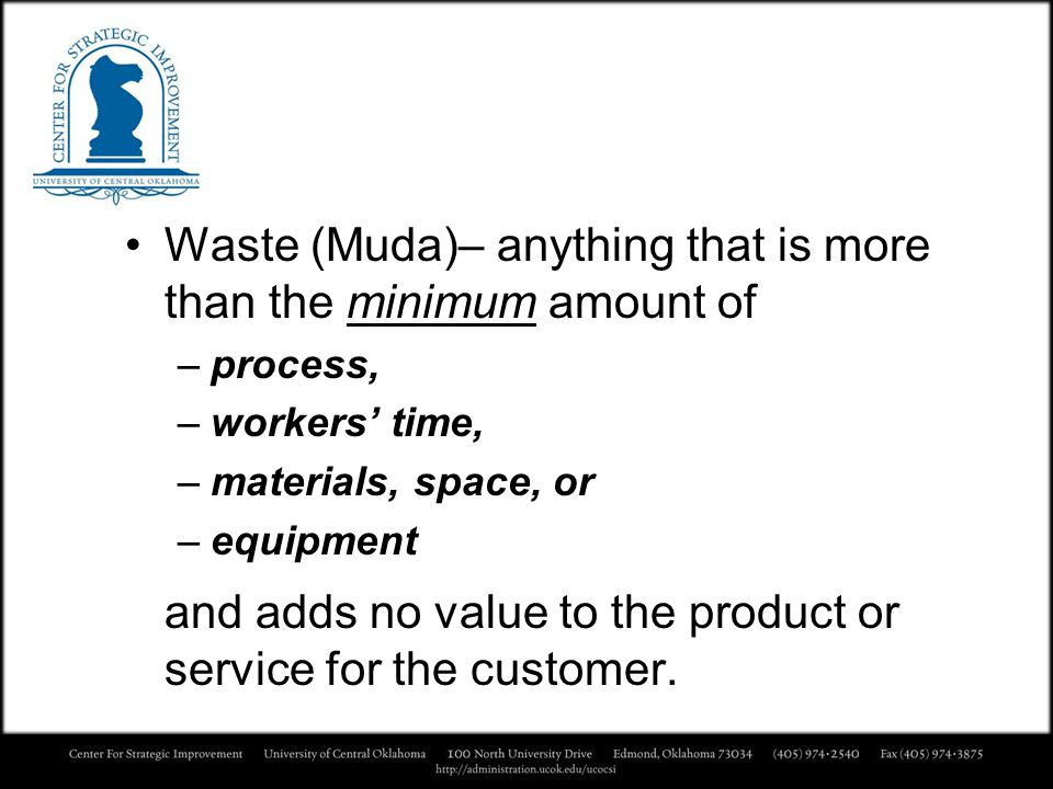 Waste (Muda)– anything that is more than the minimum amount of –process, –workers time, –materials, space, or –equipment and adds no value to the prod
